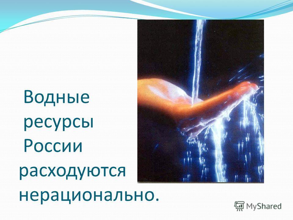 Водные ресурсы России расходуются нерационально.