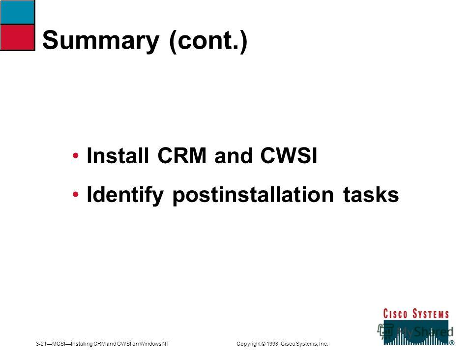 3-21MCSIInstalling CRM and CWSI on Windows NT Copyright © 1998, Cisco Systems, Inc. Install CRM and CWSI Identify postinstallation tasks Summary (cont.)