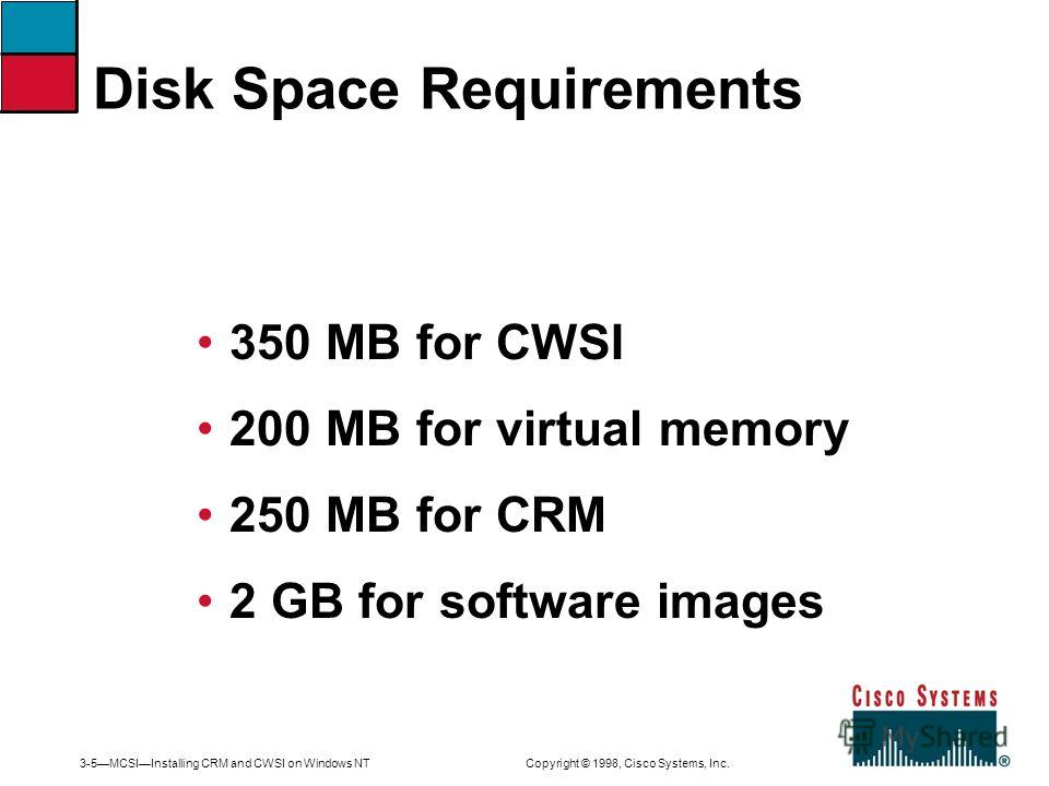3-5MCSIInstalling CRM and CWSI on Windows NT Copyright © 1998, Cisco Systems, Inc. 350 MB for CWSI 200 MB for virtual memory 250 MB for CRM 2 GB for software images Disk Space Requirements