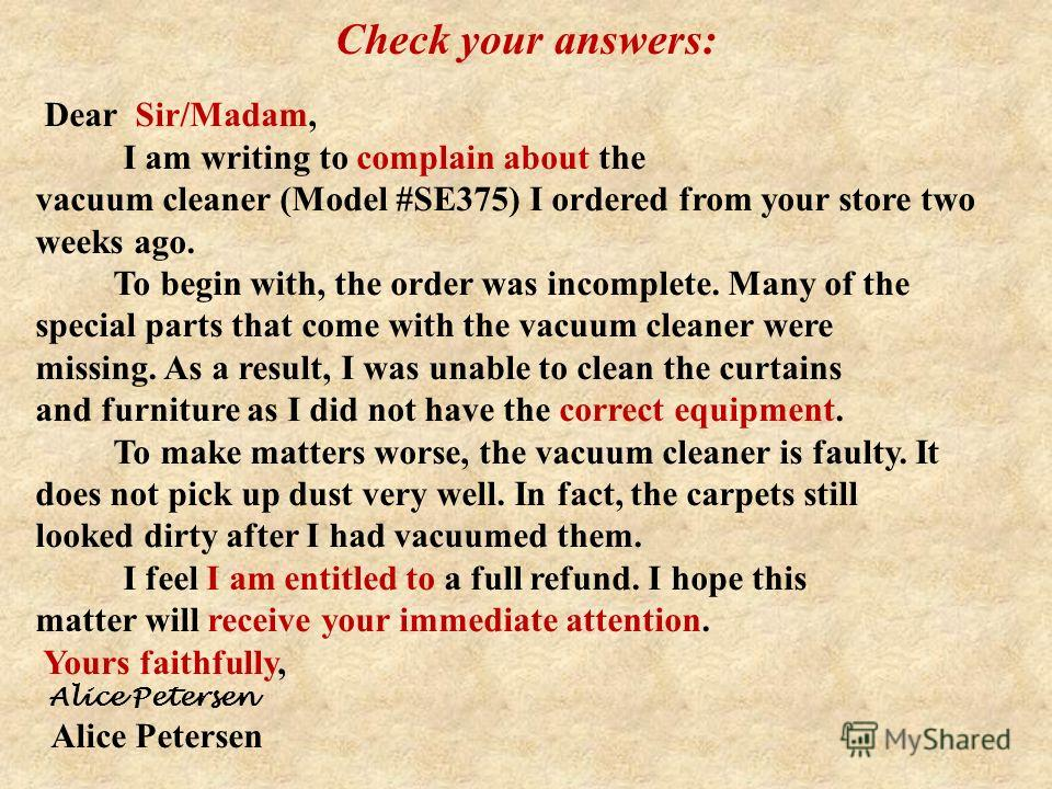 Dear Sir/Madam, I am writing to complain about the vacuum cleaner (Model #SE375) I ordered from your store two weeks ago. To begin with, the order was incomplete. Many of the special parts that come with the vacuum cleaner were missing. As a result,
