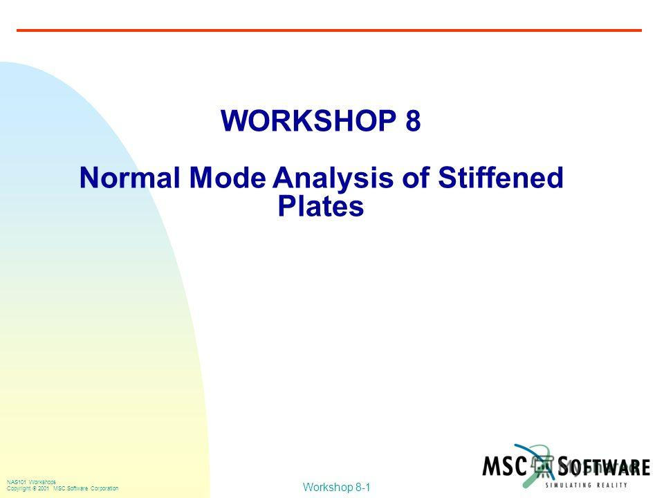 Workshop 8-1 NAS101 Workshops Copyright 2001 MSC.Software Corporation WORKSHOP 8 Normal Mode Analysis of Stiffened Plates