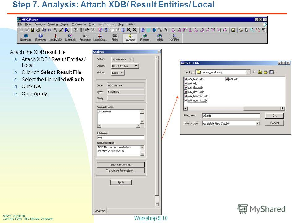 Workshop 8-10 NAS101 Workshops Copyright 2001 MSC.Software Corporation Step 7. Analysis: Attach XDB/ Result Entities/ Local Attach the XDB result file. a.Attach XDB / Result Entities / Local. b.Click on Select Result File. c.Select the file called w8