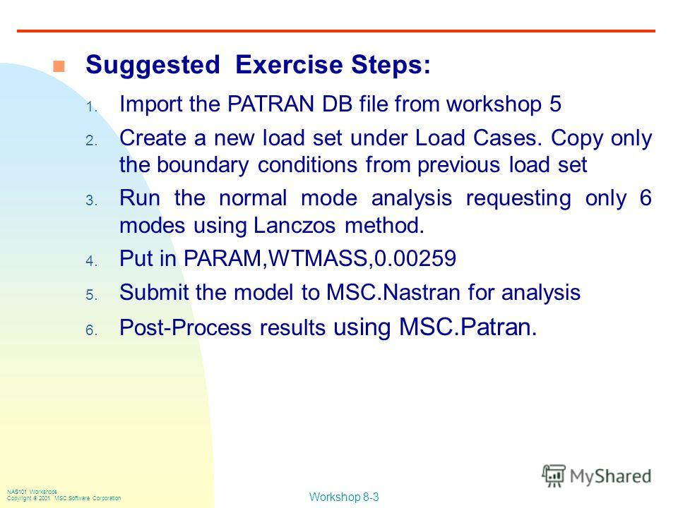 Workshop 8-3 NAS101 Workshops Copyright 2001 MSC.Software Corporation n Suggested Exercise Steps: 1. Import the PATRAN DB file from workshop 5 2. Create a new load set under Load Cases. Copy only the boundary conditions from previous load set 3. Run