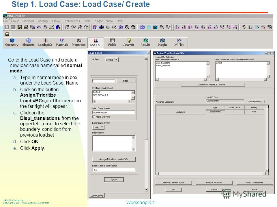 Workshop 8-4 NAS101 Workshops Copyright 2001 MSC.Software Corporation Step 1. Load Case: Load Case/ Create Go to the Load Case and create a new load case name called normal mode. a.Type in normal mode in box under the Load Case Name b.Click on the bu