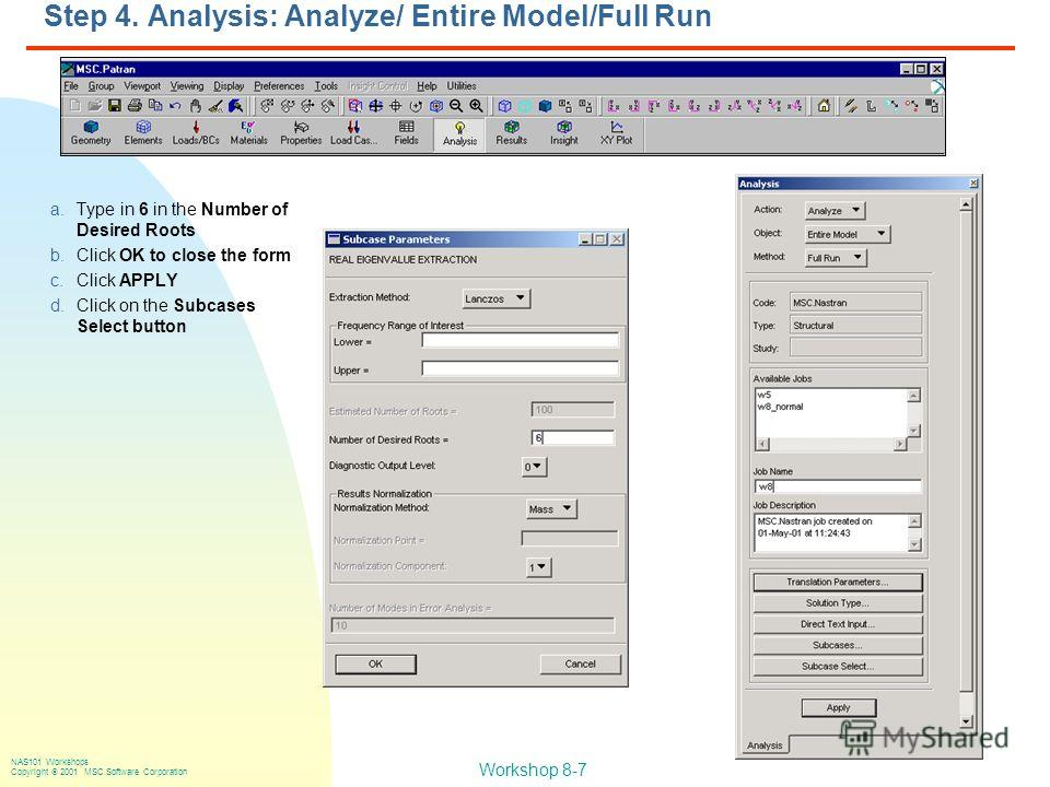 Workshop 8-7 NAS101 Workshops Copyright 2001 MSC.Software Corporation Step 4. Analysis: Analyze/ Entire Model/Full Run a.Type in 6 in the Number of Desired Roots b.Click OK to close the form c.Click APPLY d.Click on the Subcases Select button
