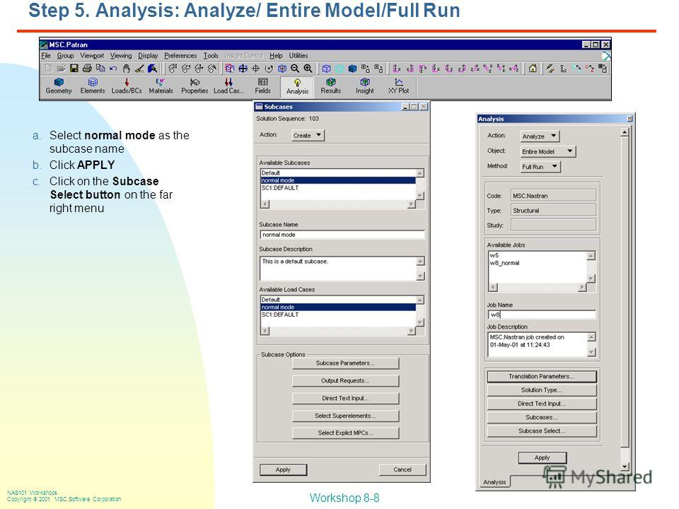 Workshop 8-8 NAS101 Workshops Copyright 2001 MSC.Software Corporation Step 5. Analysis: Analyze/ Entire Model/Full Run a.Select normal mode as the subcase name b.Click APPLY c.Click on the Subcase Select button on the far right menu