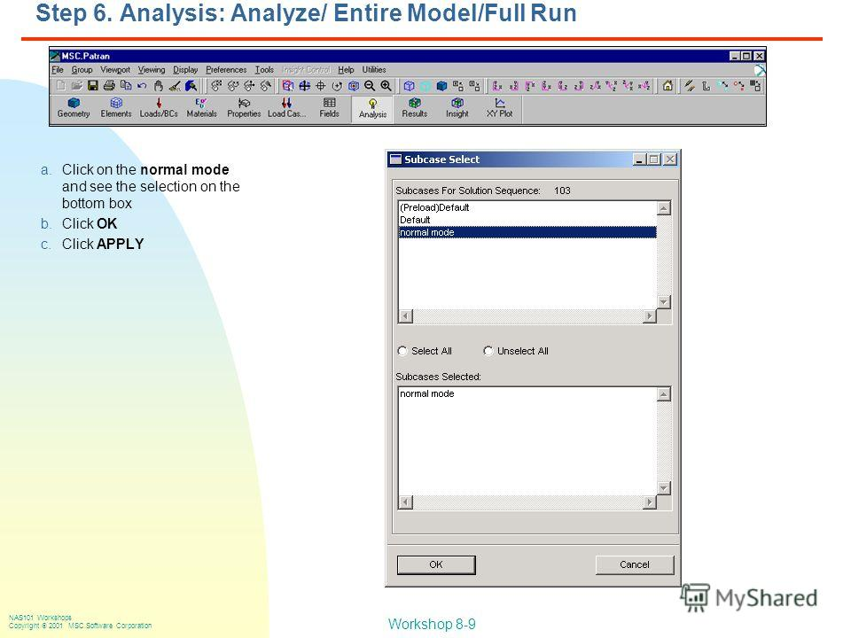 Workshop 8-9 NAS101 Workshops Copyright 2001 MSC.Software Corporation Step 6. Analysis: Analyze/ Entire Model/Full Run a.Click on the normal mode and see the selection on the bottom box b.Click OK c.Click APPLY