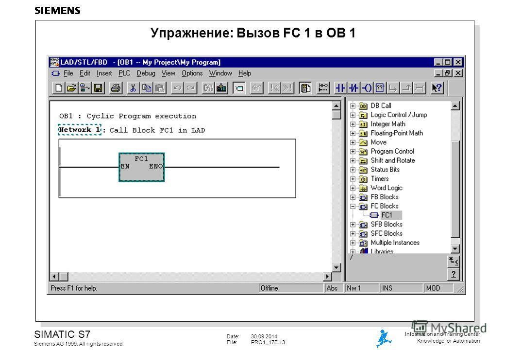 Date:30.09.2014 File: PRO1_17E.13 SIMATIC S7 Siemens AG 1999. All rights reserved. Information and Training Center Knowledge for Automation Упражнение: Вызов FC 1 в OB 1