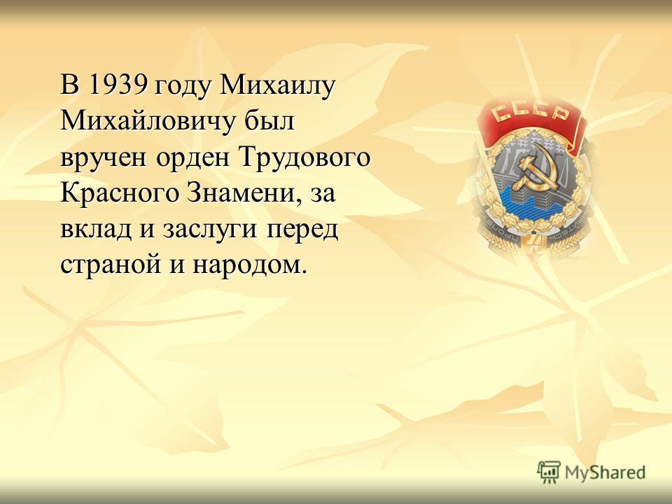 В 1939 году Михаилу Михайловичу был вручен орден Трудового Красного Знамени, за вклад и заслуги перед страной и народом.