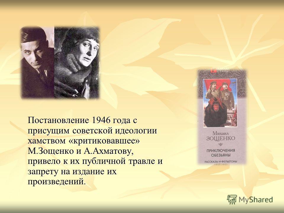 Постановление 1946 года с присущим советской идеологии хамством «критиковавшее» М.Зощенко и А.Ахматову, привело к их публичной травле и запрету на издание их произведений.