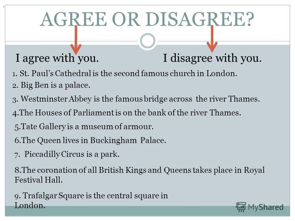 AGREE OR DISAGREE? I agree with you. I disagree with you. 1. St. Pauls Cathedral is the second famous church in London.. 2. Big Ben is a palace. 3. Westminster Abbey is the famous bridge across the river Thames. 4. The Houses of Parliament is on the