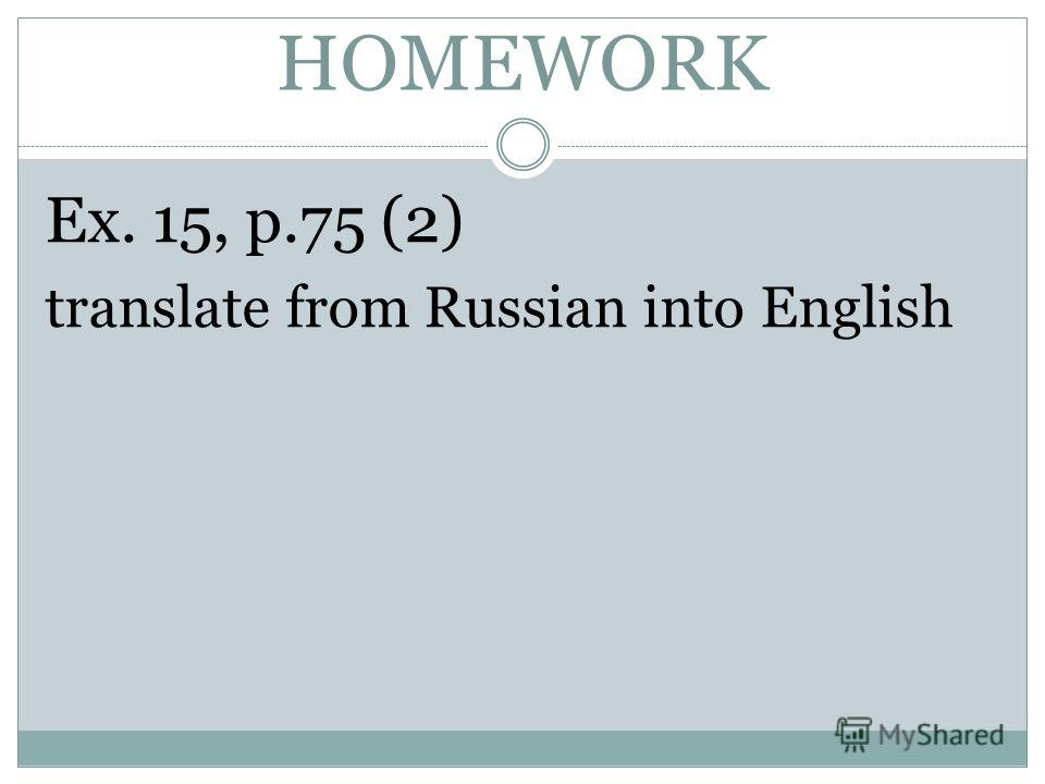 HOMEWORK Ex. 15, p.75 (2) translate from Russian into English