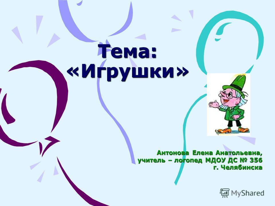 Тема: «Игрушки» Антонова Елена Анатольевна, учитель – логопед МДОУ ДС 356 г. Челябинска