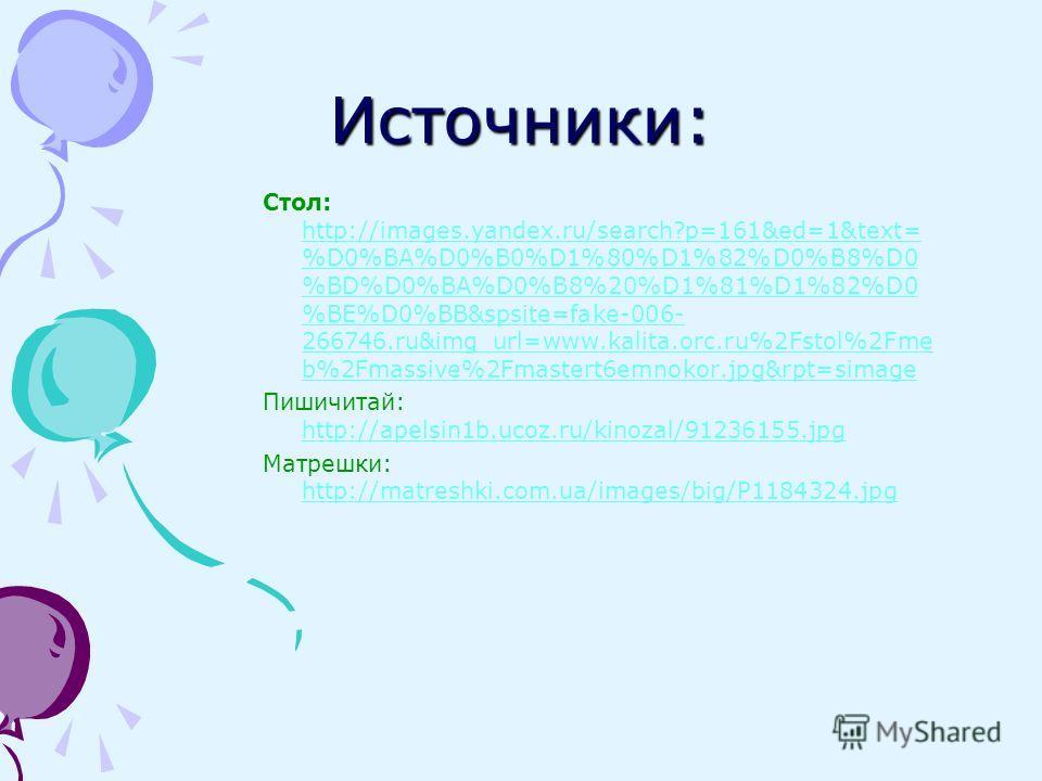 Источники: Стол: http://images.yandex.ru/search?p=161&ed=1&text= %D0%BA%D0%B0%D1%80%D1%82%D0%B8%D0 %BD%D0%BA%D0%B8%20%D1%81%D1%82%D0 %BE%D0%BB&spsite=fake-006- 266746.ru&img_url=www.kalita.orc.ru%2Fstol%2Fme b%2Fmassive%2Fmastert6emnokor.jpg&rpt=sima
