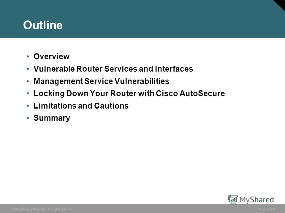 © 2006 Cisco Systems, Inc. All rights reserved. SND v2.02-2 Outline Overview Vulnerable Router Services and Interfaces Management Service Vulnerabilities Locking Down Your Router with Cisco AutoSecure Limitations and Cautions Summary