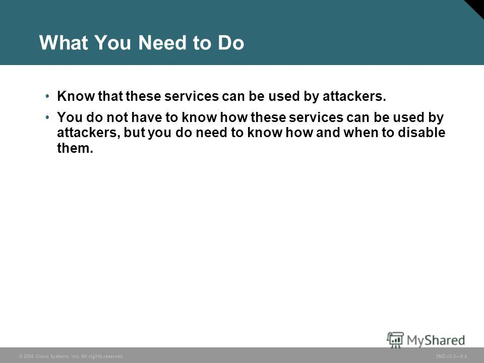 © 2006 Cisco Systems, Inc. All rights reserved. SND v2.02-4 What You Need to Do Know that these services can be used by attackers. You do not have to know how these services can be used by attackers, but you do need to know how and when to disable th