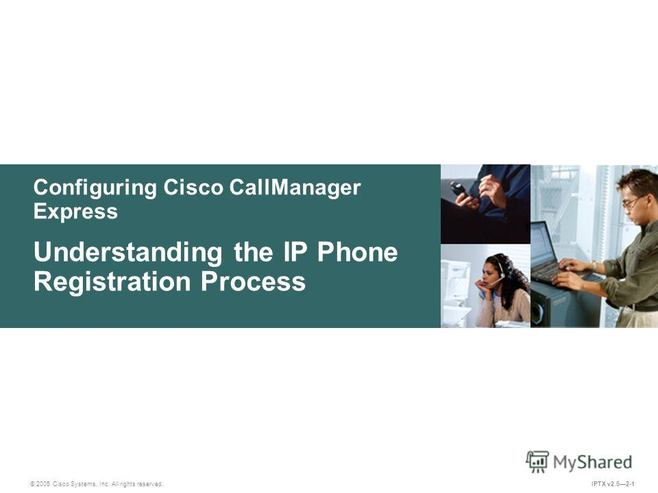 © 2005 Cisco Systems, Inc. All rights reserved. IPTX v2.02-1 Configuring Cisco CallManager Express Understanding the IP Phone Registration Process