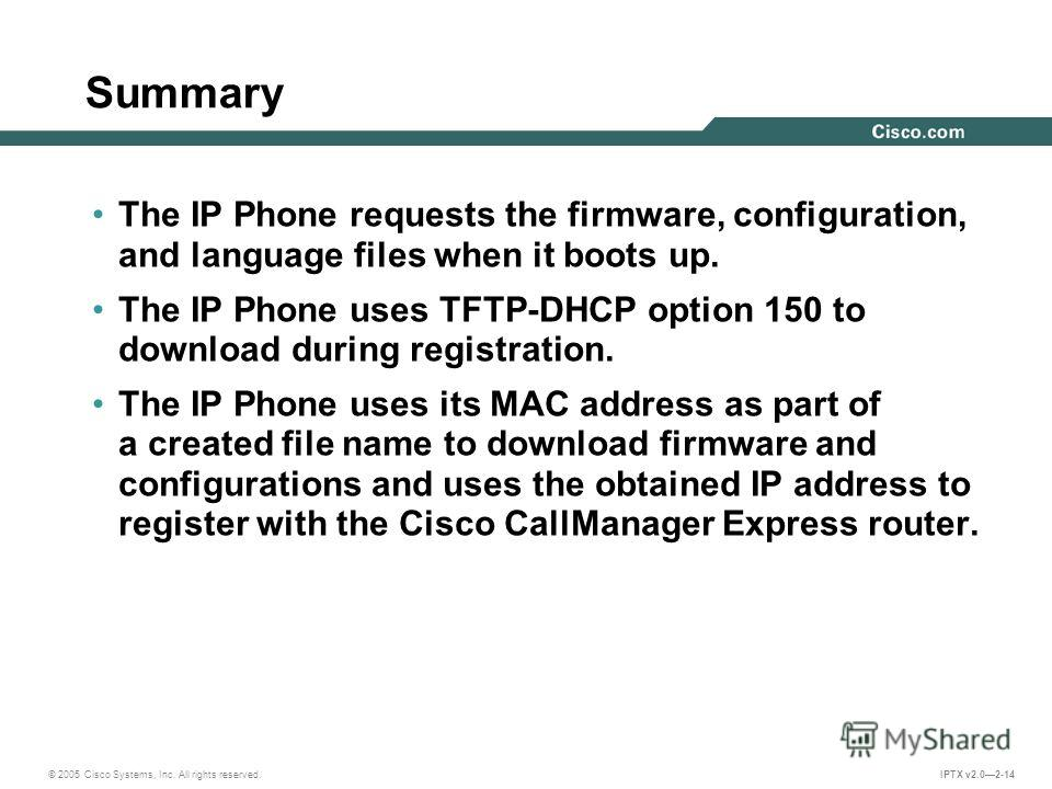 © 2005 Cisco Systems, Inc. All rights reserved. IPTX v2.02-14 Summary The IP Phone requests the firmware, configuration, and language files when it boots up. The IP Phone uses TFTP-DHCP option 150 to download during registration. The IP Phone uses it