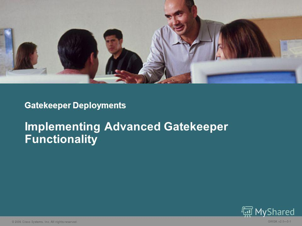 © 2006 Cisco Systems, Inc. All rights reserved. GWGK v2.05-1 Gatekeeper Deployments Implementing Advanced Gatekeeper Functionality