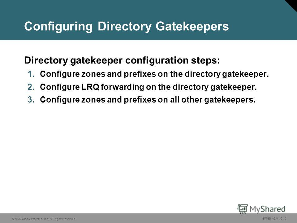 © 2006 Cisco Systems, Inc. All rights reserved. GWGK v2.05-10 Configuring Directory Gatekeepers Directory gatekeeper configuration steps: 1. Configure zones and prefixes on the directory gatekeeper. 2. Configure LRQ forwarding on the directory gateke