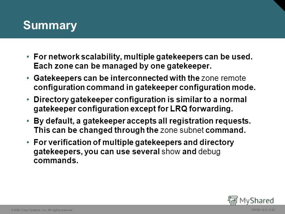 © 2006 Cisco Systems, Inc. All rights reserved. GWGK v2.05-22 Summary For network scalability, multiple gatekeepers can be used. Each zone can be managed by one gatekeeper. Gatekeepers can be interconnected with the zone remote configuration command