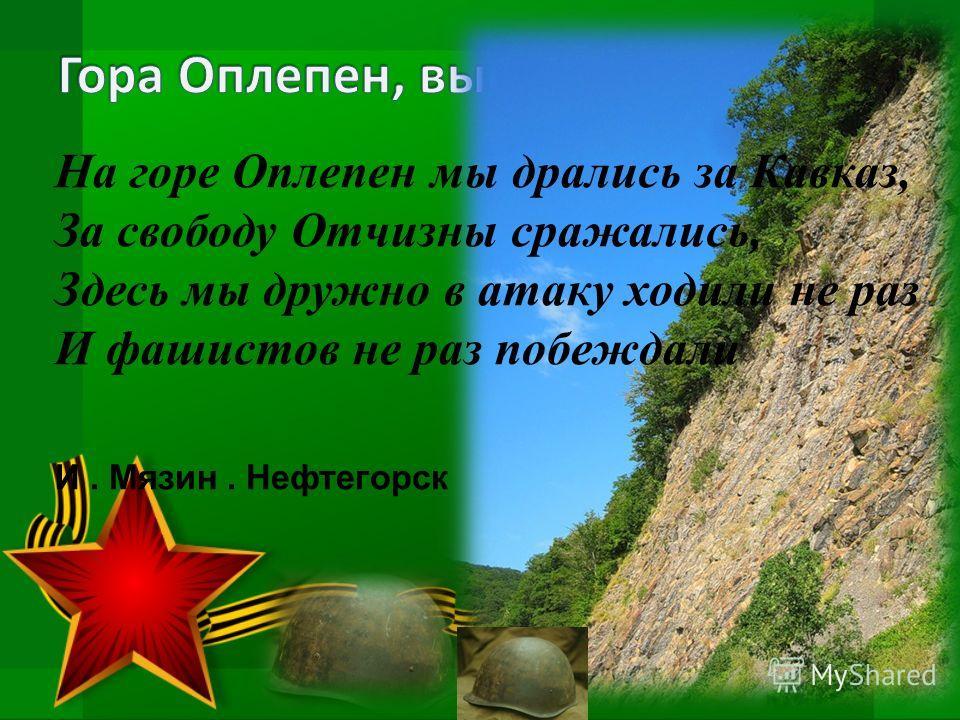 На горе Оплепен мы дрались за Кавказ, За свободу Отчизны сражались, Здесь мы дружно в атаку ходили не раз И фашистов не раз побеждали И. Мязин. Нефтегорск