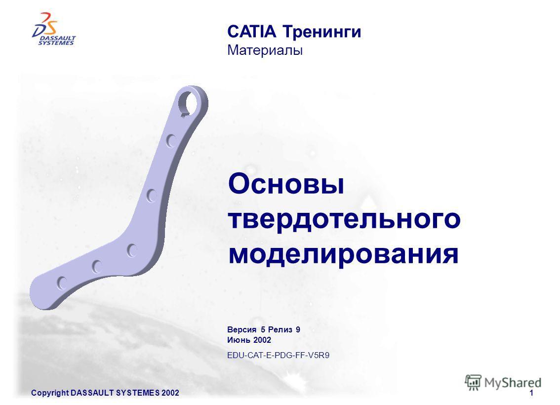 Copyright DASSAULT SYSTEMES 20021 CATIA Тренинги Материалы Основы твердотельного моделирования Версия 5 Релиз 9 Июнь 2002 EDU-CAT-E-PDG-FF-V5R9