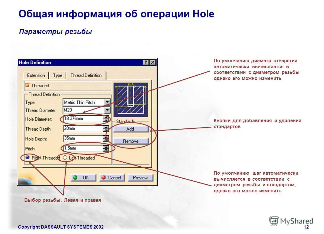 Copyright DASSAULT SYSTEMES 200212 Общая информация об операции Hole Параметры резьбы Выбор резьбы. Левая и правая По умолчанию шаг автоматически вычисляется в соответствии с диаметром резьбы и стандартом, однако его можно изменить Кнопки для добавле