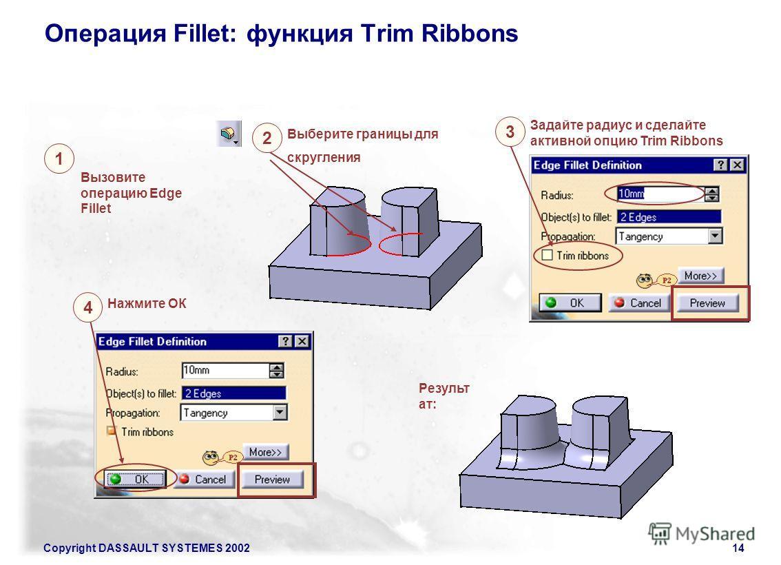 Copyright DASSAULT SYSTEMES 200214 Операция Fillet: функция Trim Ribbons Вызовите операцию Edge Fillet 1 Выберите границы для скругления 2 Задайте радиус и сделайте активной опцию Trim Ribbons 3 Нажмите ОК 4 Результ ат: