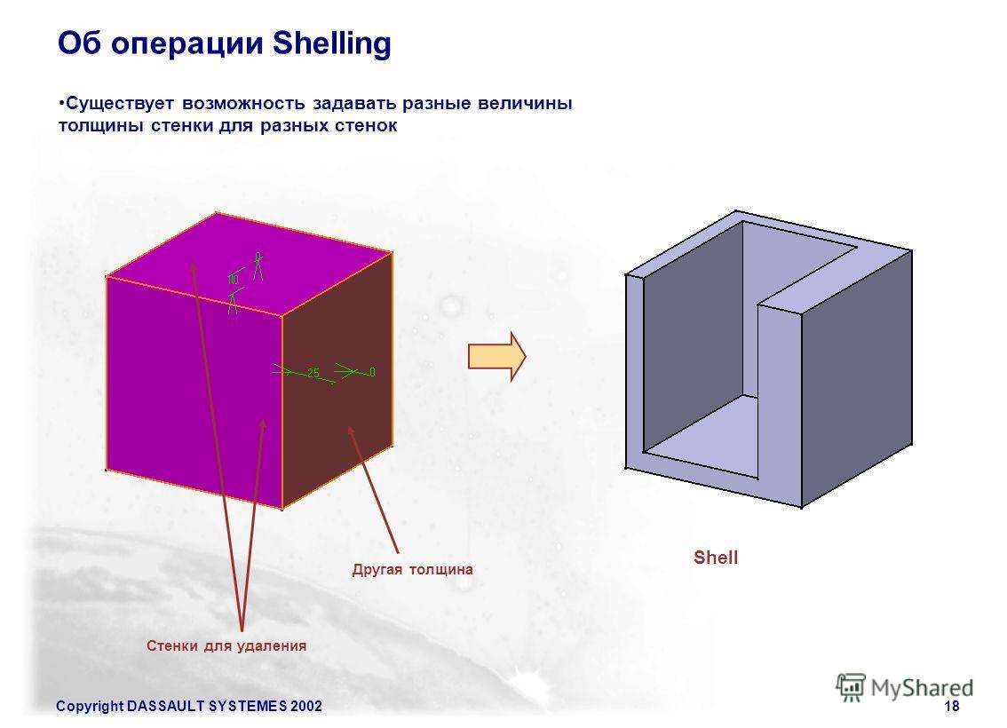 Copyright DASSAULT SYSTEMES 200218 Об операции Shelling Существует возможность задавать разные величины толщины стенки для разных стенок Стенки для удаления Shell Другая толщина