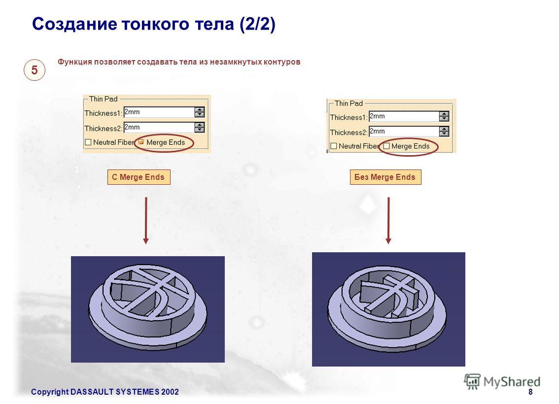 Copyright DASSAULT SYSTEMES 20028 Создание тонкого тела (2/2) Функция позволяет создавать тела из незамкнутых контуров С Merge Ends Без Merge Ends 5