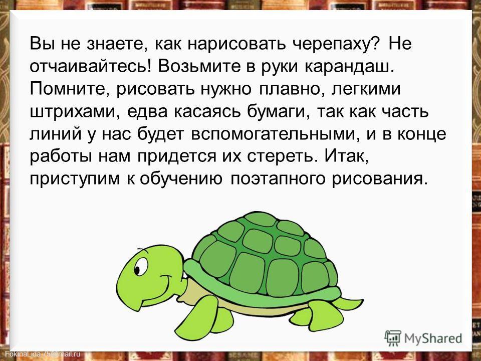 FokinaLida.75@mail.ru Вы не знаете, как нарисовать черепаху? Не отчаивайтесь! Возьмите в руки карандаш. Помните, рисовать нужно плавно, легкими штрихами, едва касаясь бумаги, так как часть линий у нас будет вспомогательными, и в конце работы нам прид