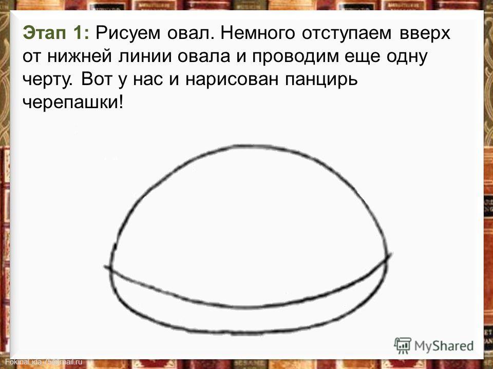 FokinaLida.75@mail.ru Этап 1: Рисуем овал. Немного отступаем вверх от нижней линии овала и проводим еще одну черту. Вот у нас и нарисован панцирь черепашки!