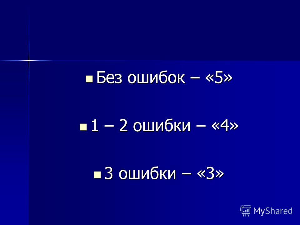 Без ошибок – «5» Без ошибок – «5» 1 – 2 ошибки – «4» 1 – 2 ошибки – «4» 3 ошибки – «3» 3 ошибки – «3»
