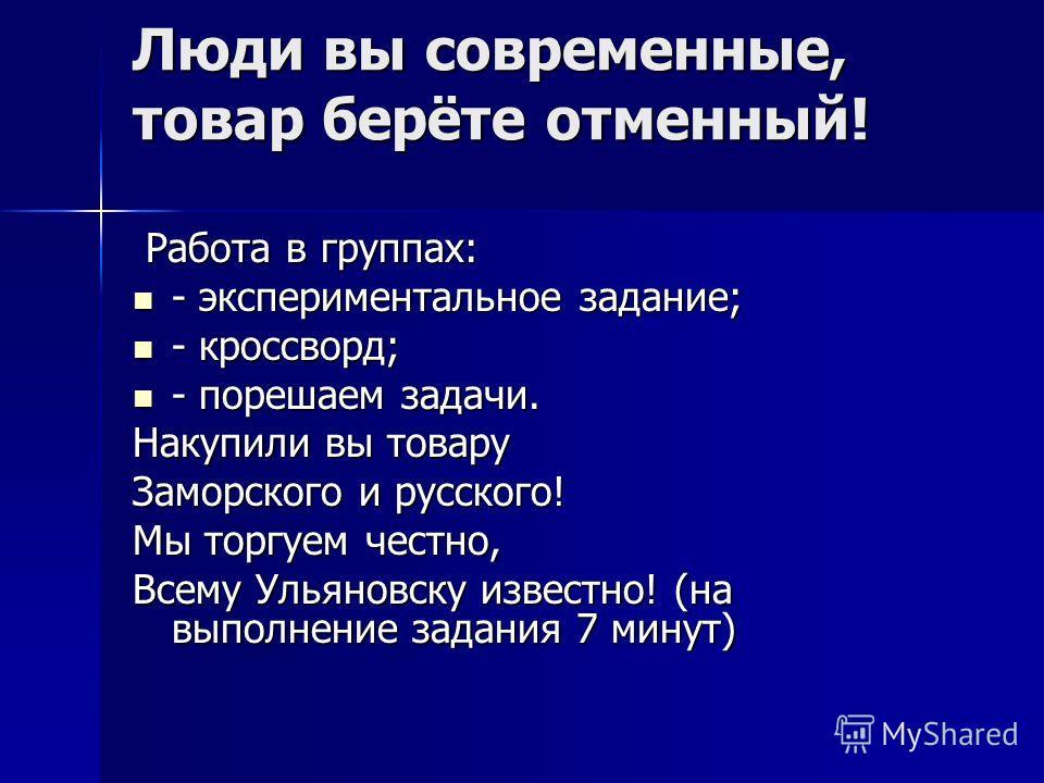 Люди вы современные, товар берёте отменный! Работа в группах: Работа в группах: - экспериментальное задание; - экспериментальное задание; - кроссворд; - кроссворд; - порешаем задачи. - порешаем задачи. Накупили вы товару Заморского и русского! Мы тор