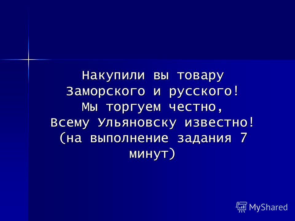 Накупили вы товару Заморского и русского! Мы торгуем честно, Всему Ульяновску известно! (на выполнение задания 7 минут)