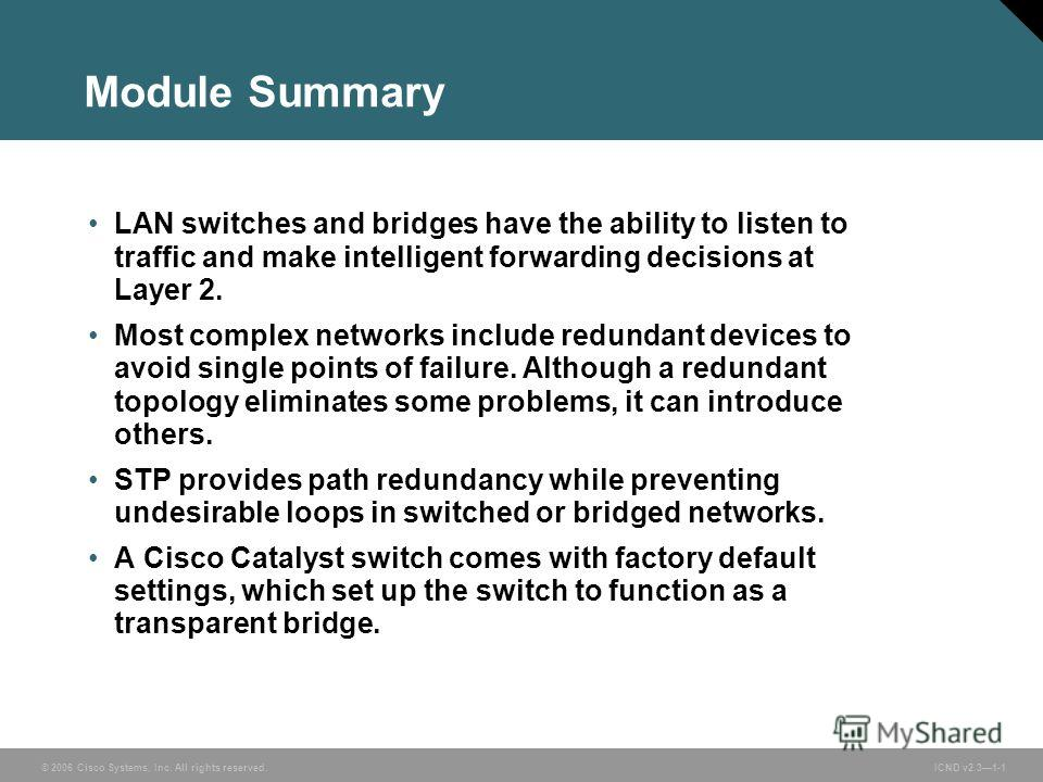 © 2006 Cisco Systems, Inc. All rights reserved. ICND v2.31-1 Module Summary LAN switches and bridges have the ability to listen to traffic and make intelligent forwarding decisions at Layer 2. Most complex networks include redundant devices to avoid