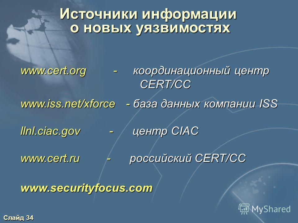 Слайд 34 Источники информации о новых уязвимостях о новых уязвимостях www.cert.org - координационный центр CERT/CC www.iss.net/xforce - база данных компании ISS llnl.ciac.gov - центр CIAC www.cert.ru - российский CERT/CC www.securityfocus.com