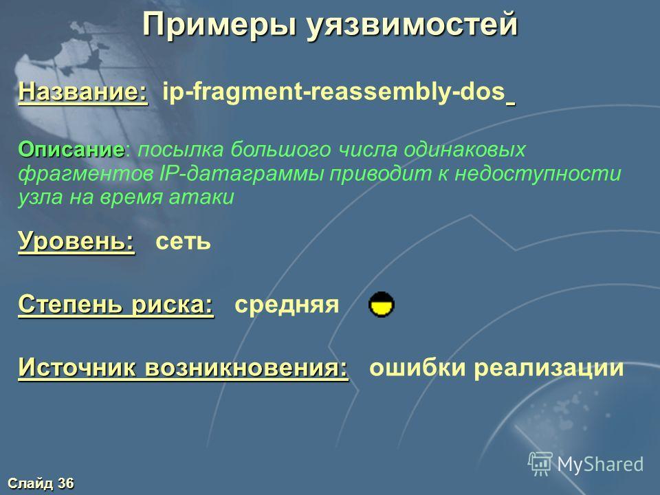 Слайд 36 Примеры уязвимостей Уровень: Уровень: сеть Степень риска: Степень риска: средняя Источник возникновения: Источник возникновения: ошибки реализации Описание Описание: посылка большого числа одинаковых фрагментов IP-датаграммы приводит к недос