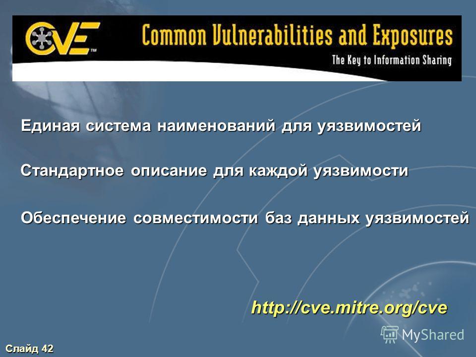 Слайд 42 http://cve.mitre.org/cve Единая система наименований для уязвимостей Стандартное описание для каждой уязвимости Обеспечение совместимости баз данных уязвимостей