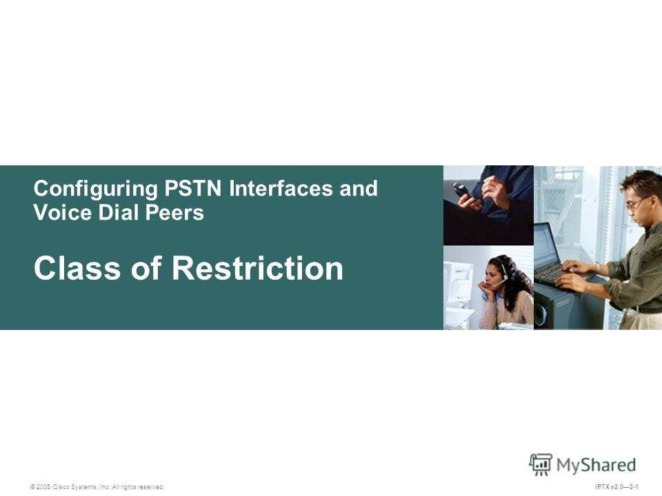© 2005 Cisco Systems, Inc. All rights reserved. IPTX v2.03-1 Configuring PSTN Interfaces and Voice Dial Peers Class of Restriction