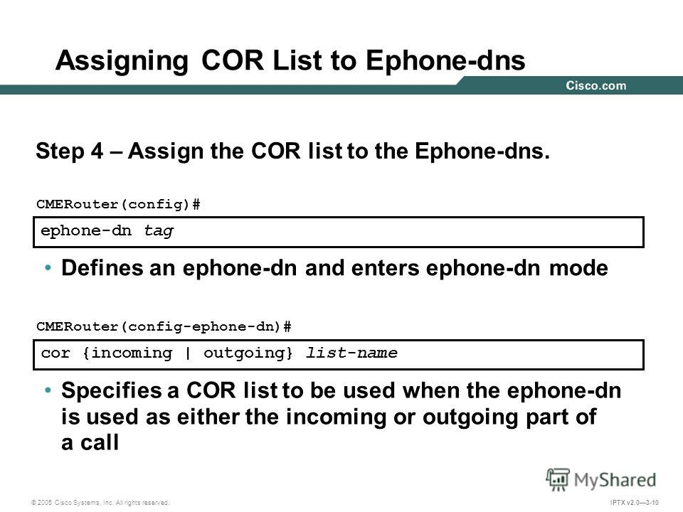 © 2005 Cisco Systems, Inc. All rights reserved. IPTX v2.03-10 ephone-dn tag CMERouter(config)# Defines an ephone-dn and enters ephone-dn mode cor {incoming | outgoing} list-name CMERouter(config-ephone-dn)# Specifies a COR list to be used when the ep