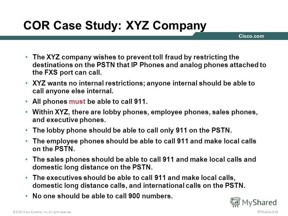 © 2005 Cisco Systems, Inc. All rights reserved. IPTX v2.03-12 COR Case Study: XYZ Company The XYZ company wishes to prevent toll fraud by restricting the destinations on the PSTN that IP Phones and analog phones attached to the FXS port can call. XYZ