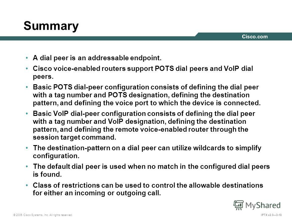 © 2005 Cisco Systems, Inc. All rights reserved. IPTX v2.03-18 Summary A dial peer is an addressable endpoint. Cisco voice-enabled routers support POTS dial peers and VoIP dial peers. Basic POTS dial-peer configuration consists of defining the dial pe