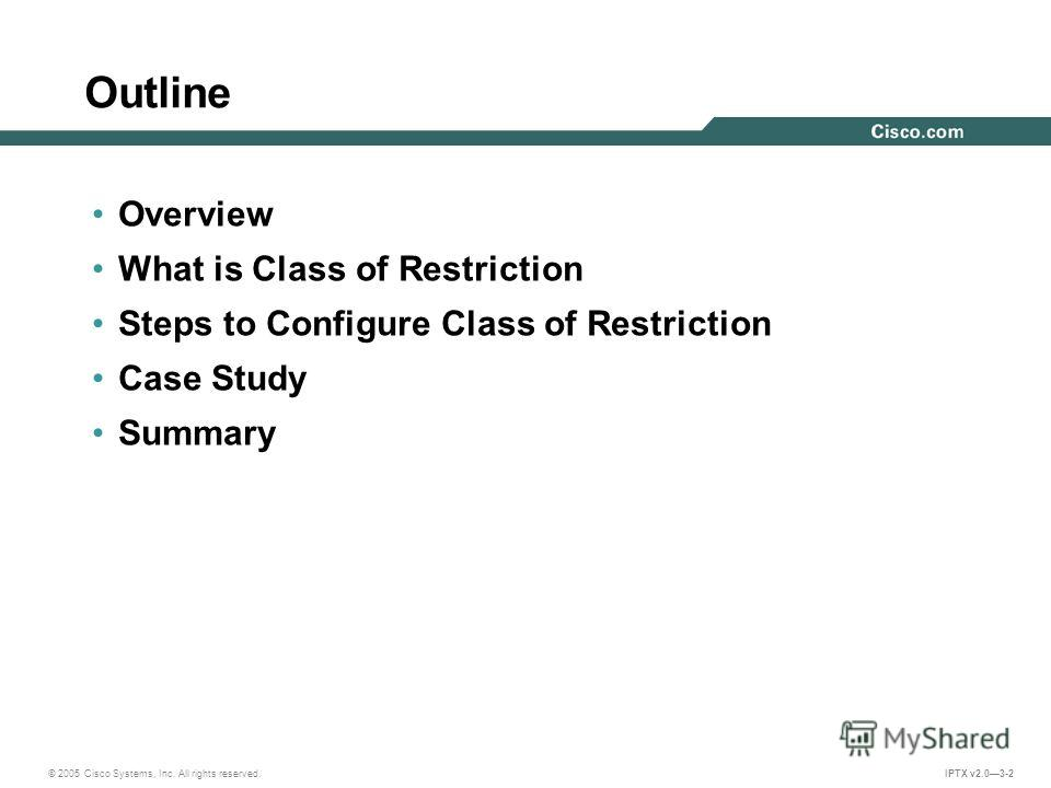 © 2005 Cisco Systems, Inc. All rights reserved. IPTX v2.03-2 Outline Overview What is Class of Restriction Steps to Configure Class of Restriction Case Study Summary