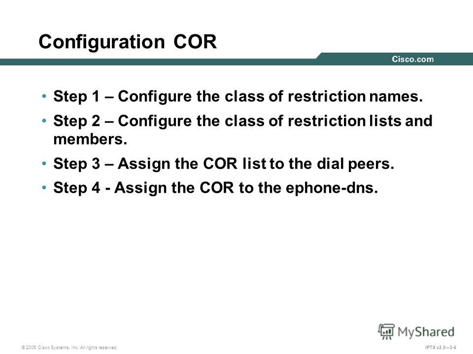 © 2005 Cisco Systems, Inc. All rights reserved. IPTX v2.03-6 Configuration COR Step 1 – Configure the class of restriction names. Step 2 – Configure the class of restriction lists and members. Step 3 – Assign the COR list to the dial peers. Step 4 -