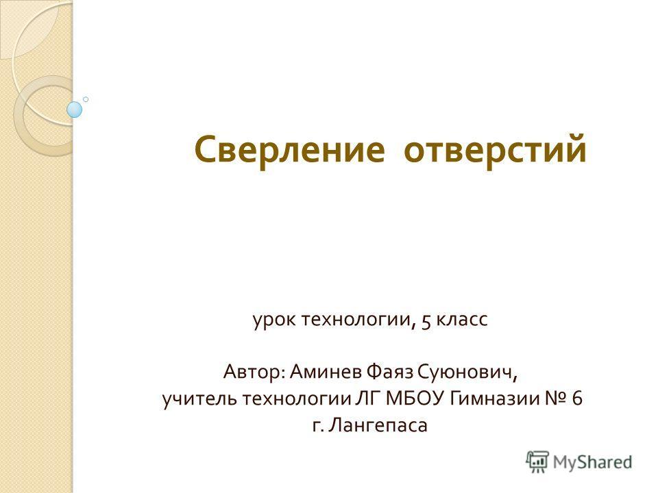 Сверление отверстий урок технологии, 5 класс Автор : Аминев Фаяз Суюнович, учитель технологии ЛГ МБОУ Гимназии 6 г. Лангепаса
