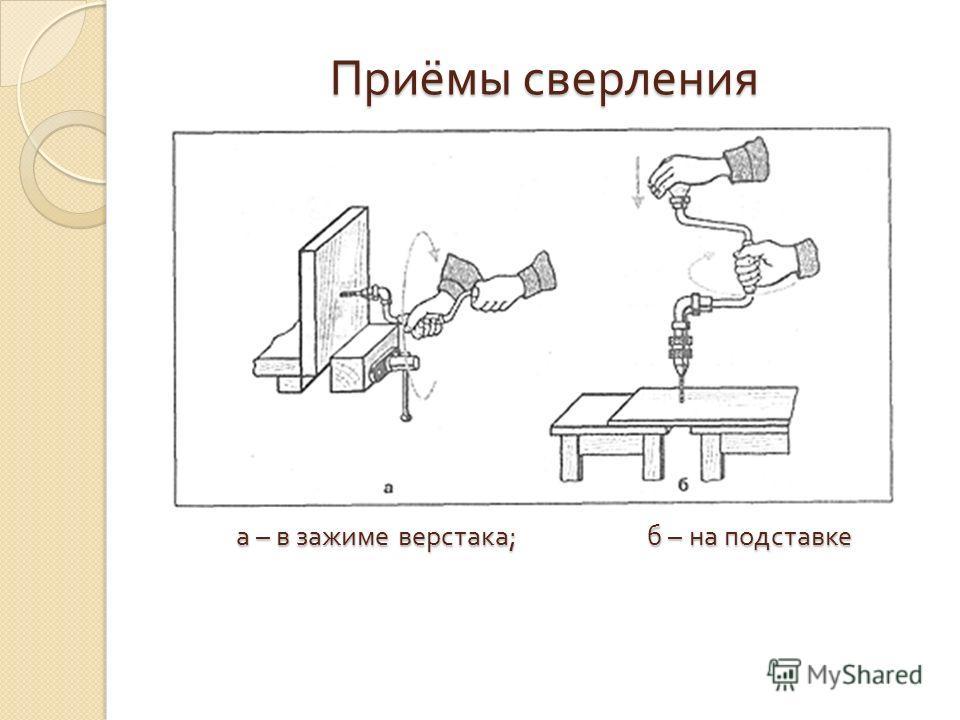 Приёмы сверления а – в зажиме верстака ; б – на подставке