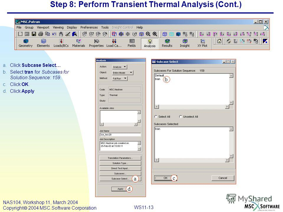 WS11-13 NAS104, Workshop 11, March 2004 Copyright 2004 MSC.Software Corporation Step 8: Perform Transient Thermal Analysis (Cont.) a.Click Subcase Select… b.Select tran for Subcases for Solution Sequence: 159. c.Click OK. d.Click Apply a b c d