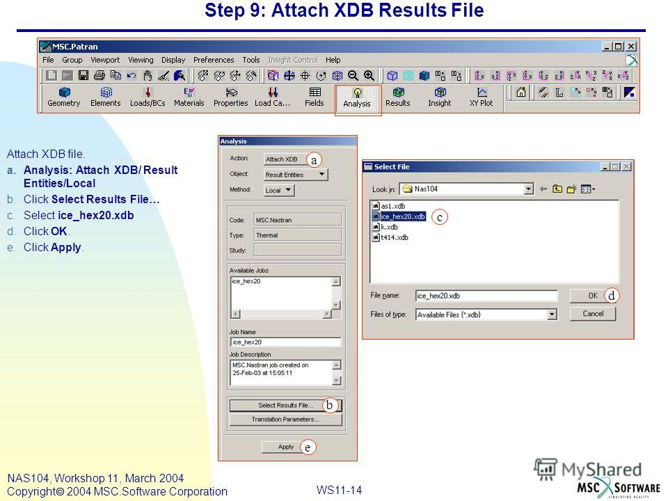 WS11-14 NAS104, Workshop 11, March 2004 Copyright 2004 MSC.Software Corporation Step 9: Attach XDB Results File Attach XDB file. a.Analysis: Attach XDB/ Result Entities/Local b.Click Select Results File… c.Select ice_hex20. xdb d.Click OK. e.Click Ap